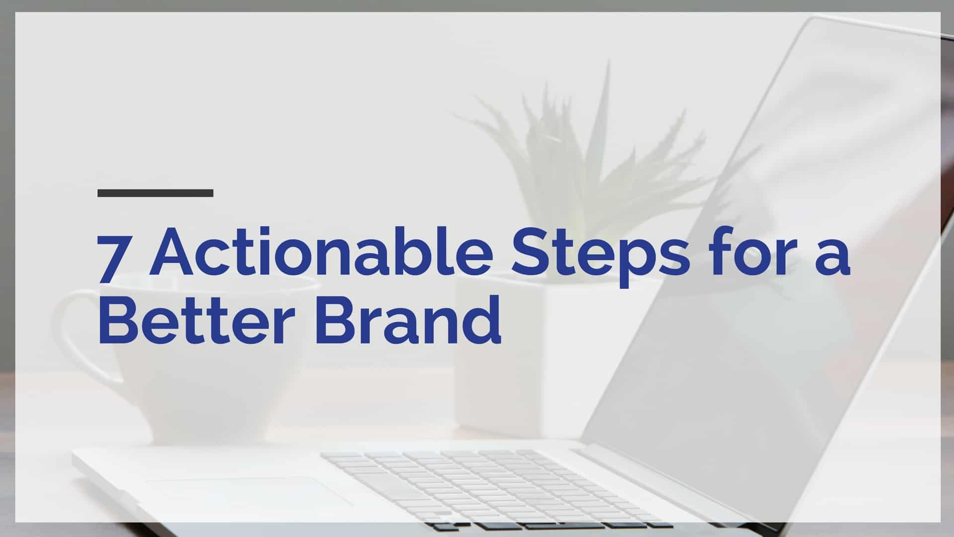 7 actionable steps to a better brand