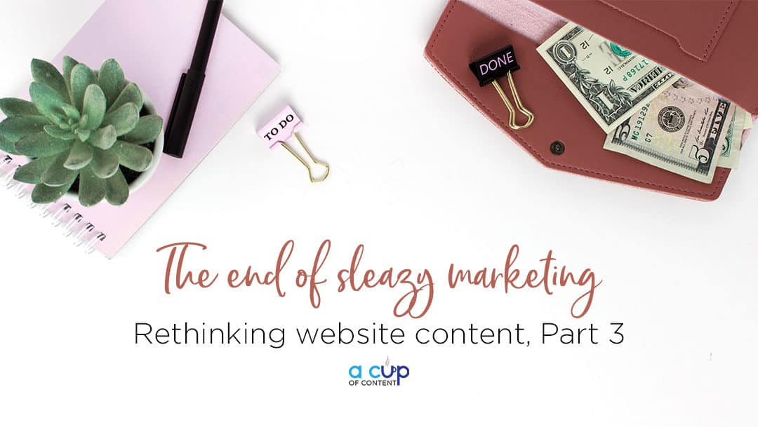 Rethinking website content in 2018, Part 3: The end of sleazy marketing